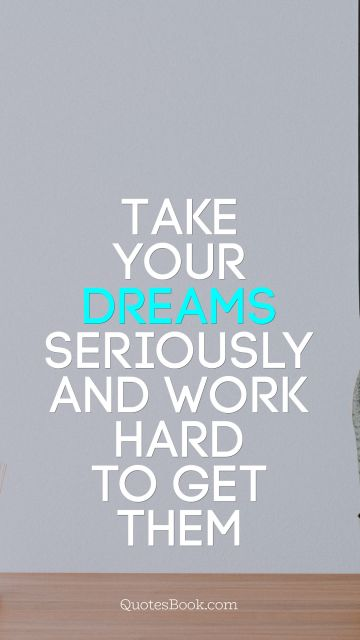 Take your dreams seriously and work hard to get them