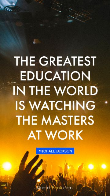 The greatest education in the world is watching the masters at work
