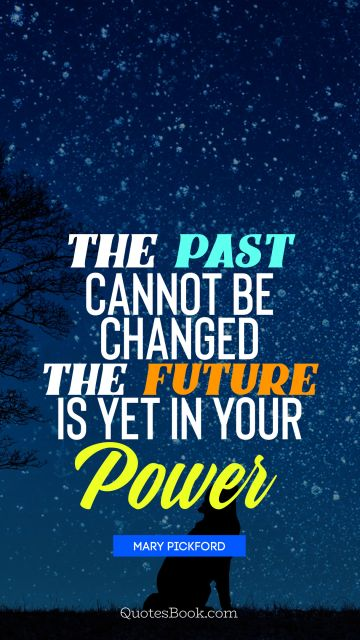 The past cannot be changed, the future is yet  in your power