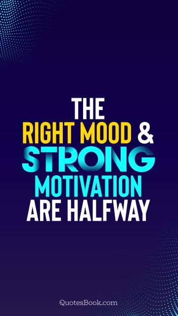 The right mood and strong motivation are halfway