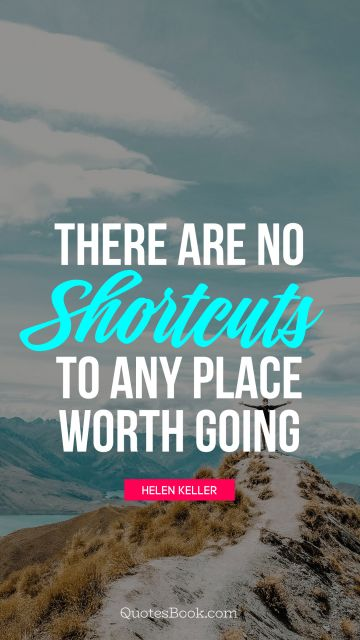 QUOTES BY Quote - There are no shortcuts to any place worth going. Helen Keller