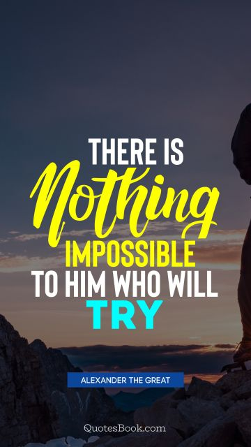 QUOTES BY Quote - There is nothing impossible to him who will try. Alexander the Great