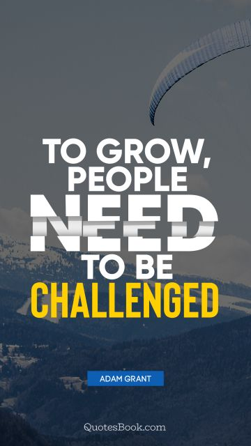 Motivational Quote - To grow, people need to be challenged. Adam Grant