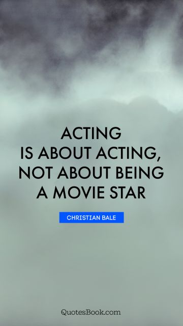 Acting is about acting, not about being a movie star