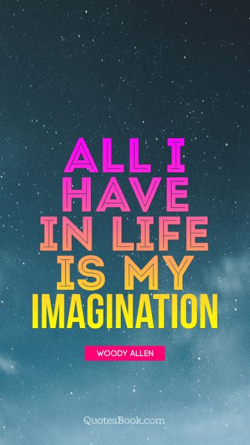 All i have in life is my Imagination