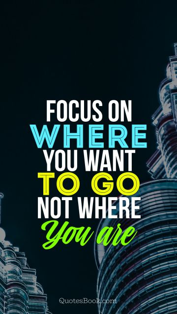 Focus on where you want to go, not where you are