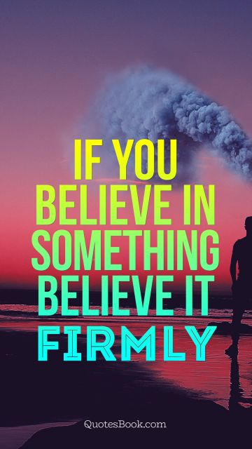 Movies Quote - If you believe in something believe it firmly. Unknown Authors