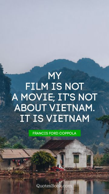 My film is not a movie; it's not about Vietnam. It is Vietnam