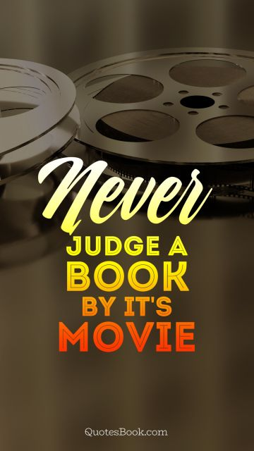 Movies Quote - Never judge a book by it's movie . Unknown Authors