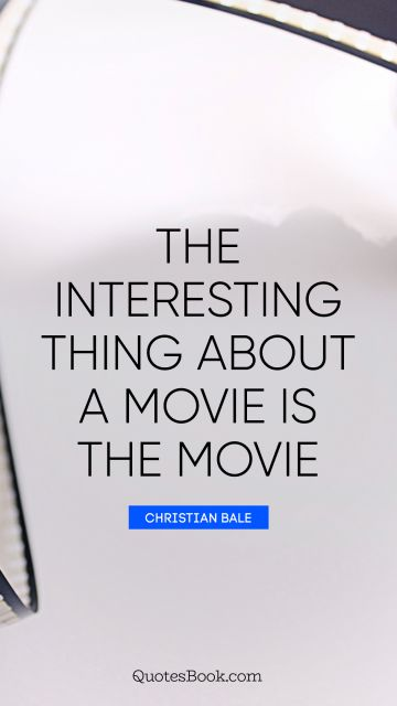 The interesting thing about a movie is the movie