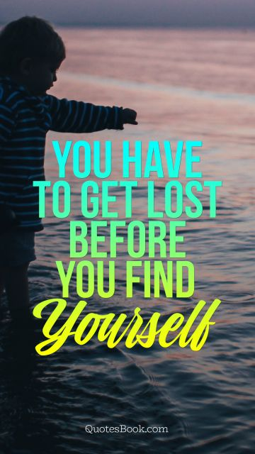 You have to get lost before you find yourself