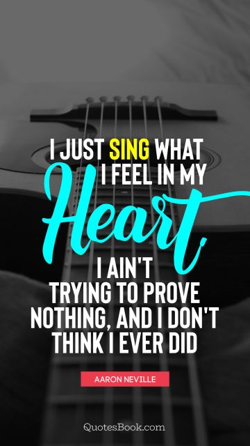 Music Quote - I just sing what I feel in my heart. I ain't trying to prove nothing, and I don't think I ever did. Aaron Neville