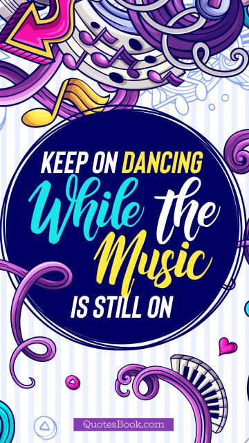 Music Quote - Keep on dancing while the music is still on. Unknown Authors