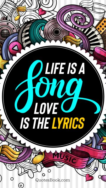 Music Quote - Life is a song. Love is the lyrics. Unknown Authors