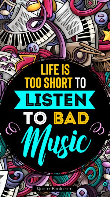 Music Quote - Life is too short to listen to bad music. Unknown Authors