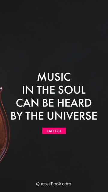 QUOTES BY Quote - Music in the soul can be heard by the universe. Lao Tzu