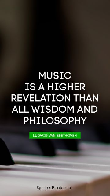RECENT QUOTES Quote - Music is a higher revelation than all wisdom and philosophy. Ludwig van Beethoven