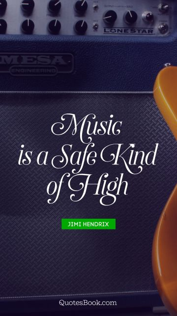Music is a safe kind of high