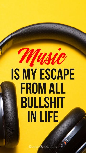 RECENT QUOTES Quote - Music is my escape from all bullshit in life