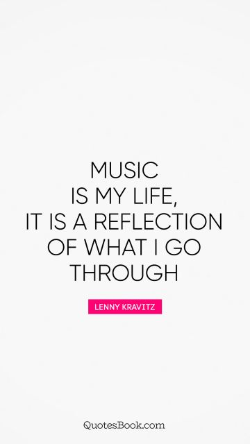 Music is my life, it is a reflection of what I go through