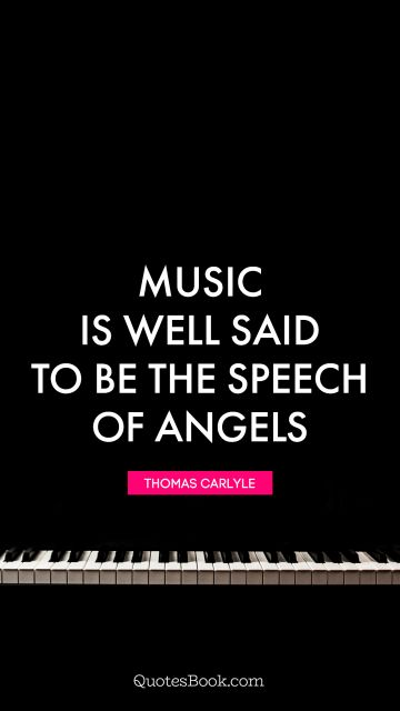 QUOTES BY Quote - Music is well said to be the speech of angels. Thomas Carlyle