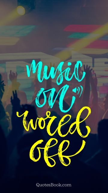 Music Quote - Music on world off. Unknown Authors