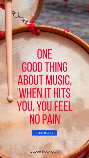Music Quote - One good thing about music, when it hits you, you feel no pain. Bob Marley