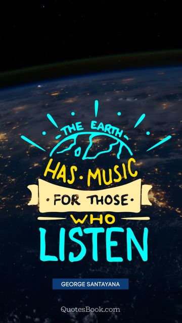 Music Quote - The earth has music for those who listen. George Santayana