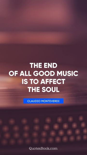 POPULAR QUOTES Quote - The end of all good music is to affect the soul. Claudio Monteverdi
