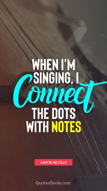 Music Quote - When I'm singing, I connect the dots with notes. Aaron Neville