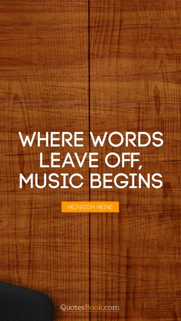 Music Quote - Where words leave off, music begins. Heinrich Heine