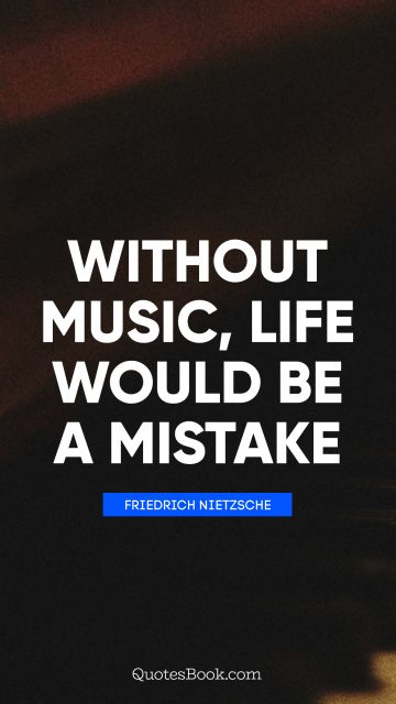 RECENT QUOTES Quote - Without music, life would be a mistake. Friedrich Nietzsche