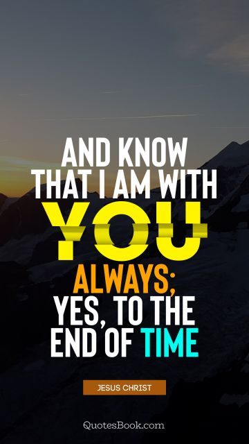 And know that I am with you always; yes, to the end of time