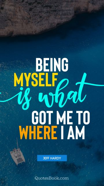 Myself Quote - Being myself is what got me to where I am. Jeff Hardy