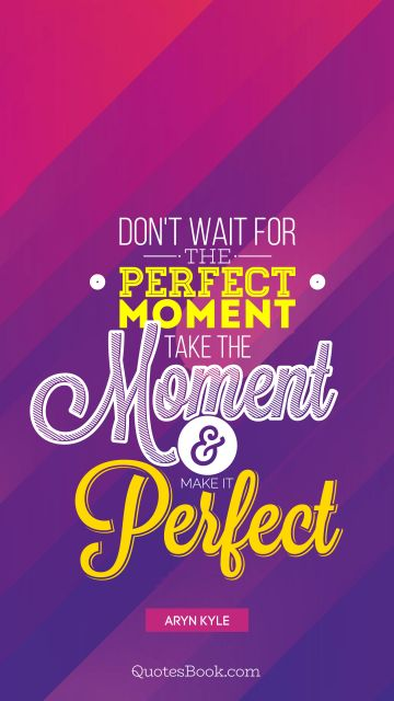 Myself Quote - Don't wait for perfect moment take the moment and make it perfect. Aryn Kyle