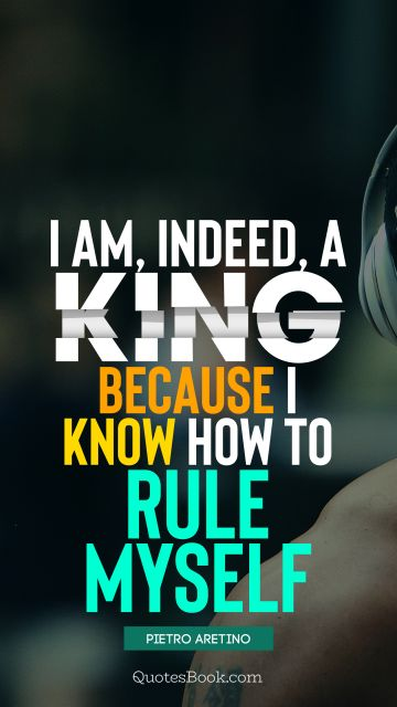 I am, indeed, a king, because I know how to rule myself