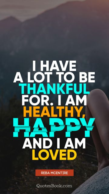 I have a lot to be thankful for. I am healthy, happy and I am loved
