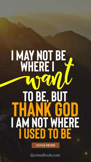QUOTES BY Quote - I may not be where I want to be, but thank God I am not where I used to be. Joyce Meyer