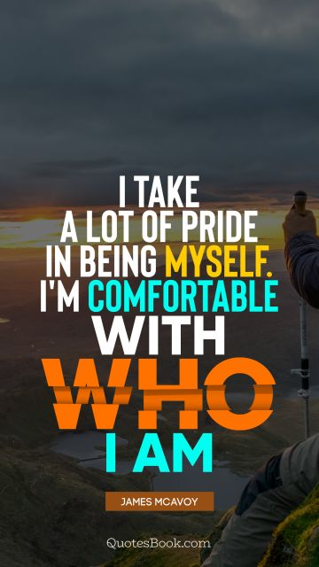 I take a lot of pride in being myself. I'm comfortable with who I am