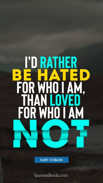 Myself Quote - I would rather be hated for who I am, than loved for who I am not. Kurt Cobain