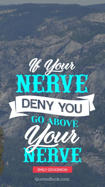 If your nerve, deny you - go above your nerve