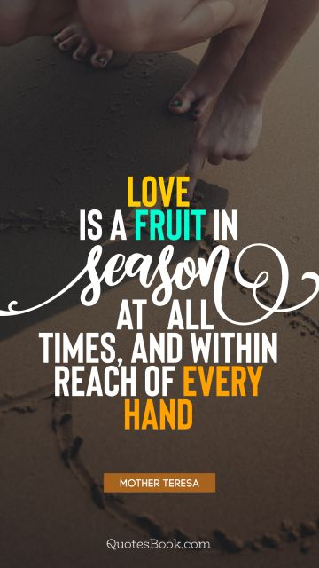 Love is a fruit in season at all times, and within reach of every hand