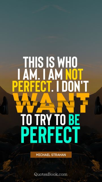 This is who I am. I'm not perfect. I don't want to try to be perfect