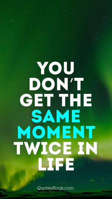 You don't get the same moment twice in life