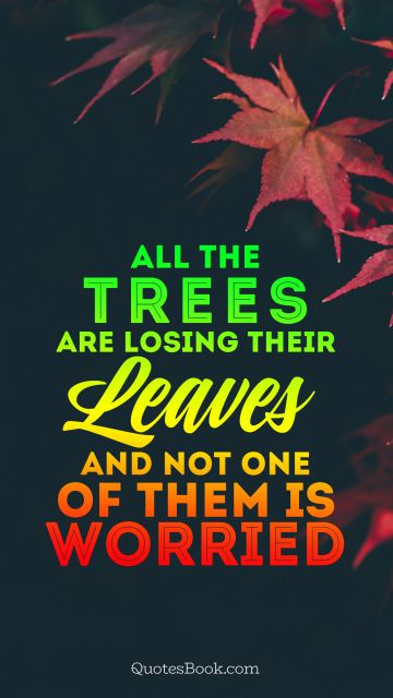 Nature Quote - All the trees are losing their leaves and not one of them is worried. Unknown Authors