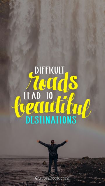 Search Results Quote - Difficult roads lead to beautiful destinations. Unknown Authors