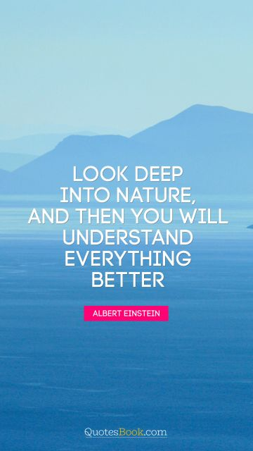 Nature Quote - Look deep into nature, and then you will understand everything better. Albert Einstein