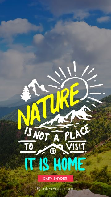 QUOTES BY Quote - Nature is not a place to visit it is home. Gary Snyder