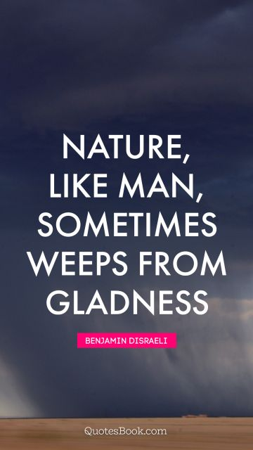 QUOTES BY Quote - Nature, like man, sometimes weeps from gladness. Benjamin Disraeli