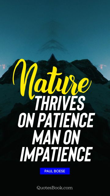 QUOTES BY Quote - Nature thrives on patience man on impatience. Paul Boese
